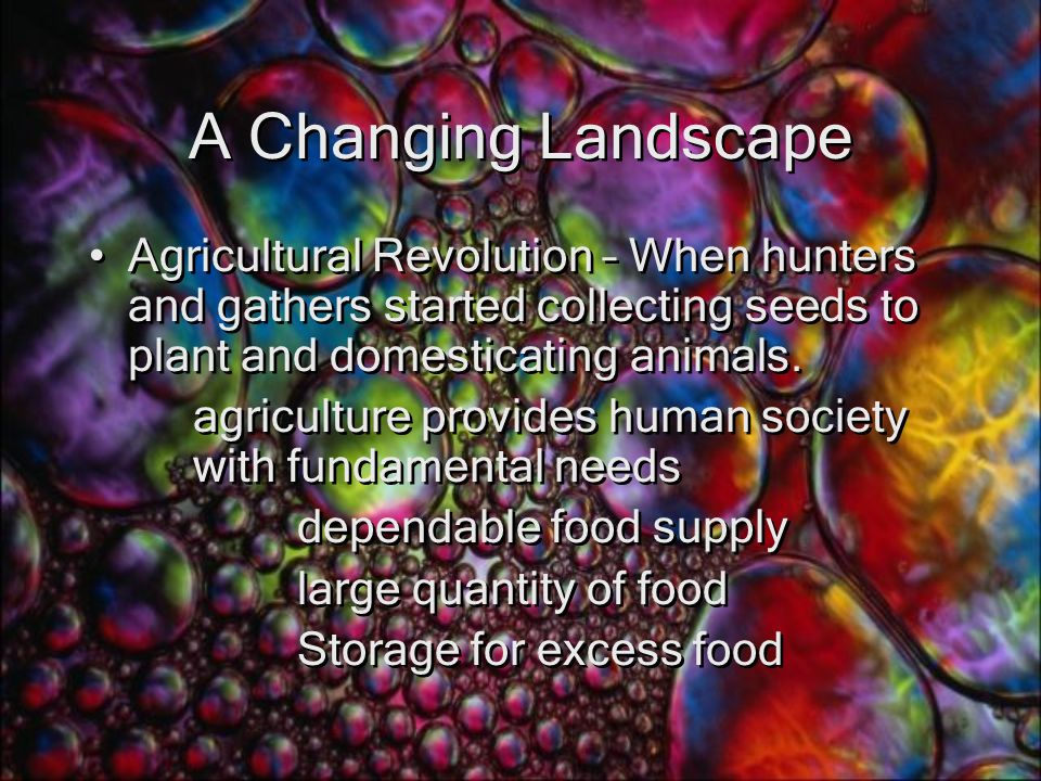 A Changing Landscape Agricultural Revolution – When hunters and gathers started collecting seeds to plant and domesticating animals.