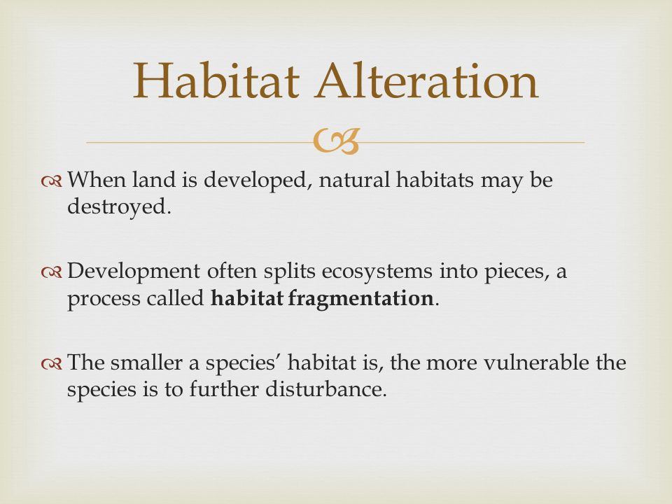 Habitat Alteration When land is developed, natural habitats may be destroyed.