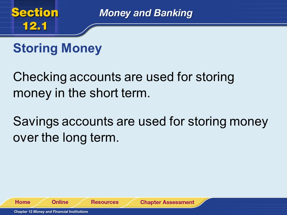 Storing Money Checking accounts are used for storing money in the short term.