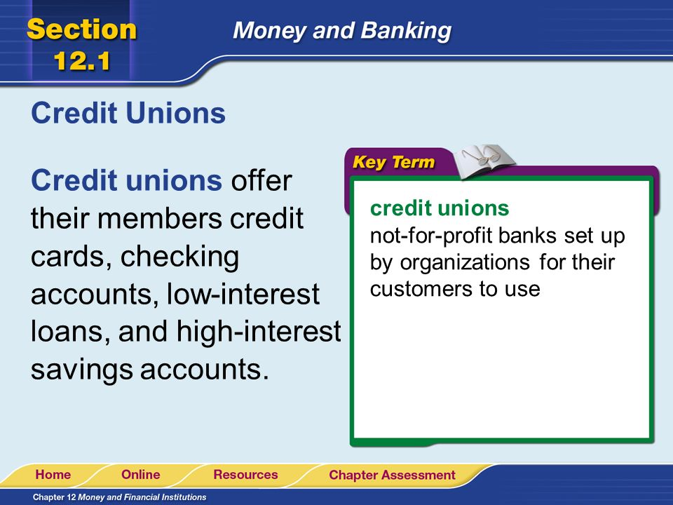 Credit Unions Credit unions offer their members credit cards, checking accounts, low-interest loans, and high-interest savings accounts.