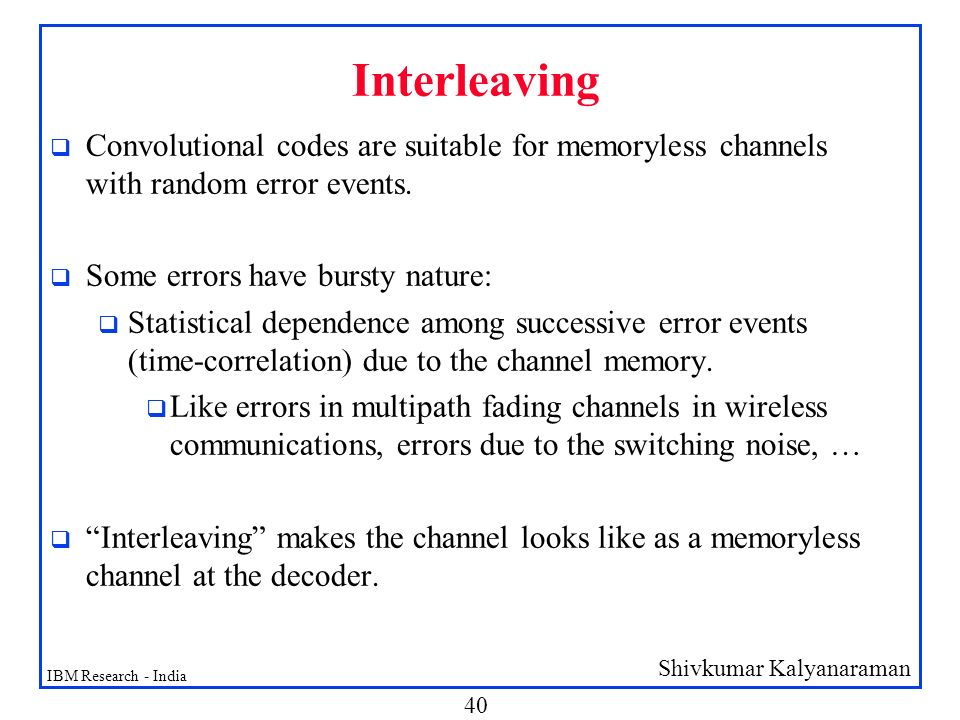 Interleaving Convolutional codes are suitable for memoryless channels with random error events. Some errors have bursty nature: