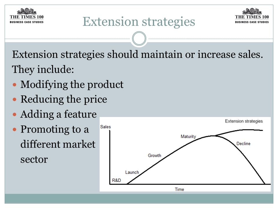 Extension strategies Extension strategies should maintain or increase sales. They include: Modifying the product.