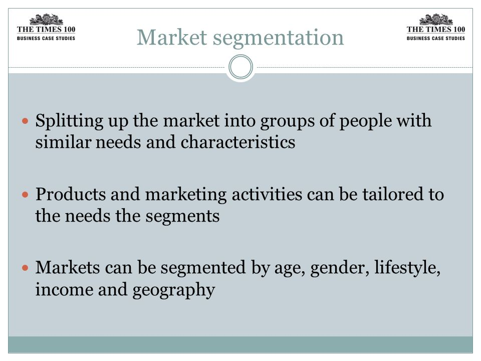 Market segmentation Splitting up the market into groups of people with similar needs and characteristics.