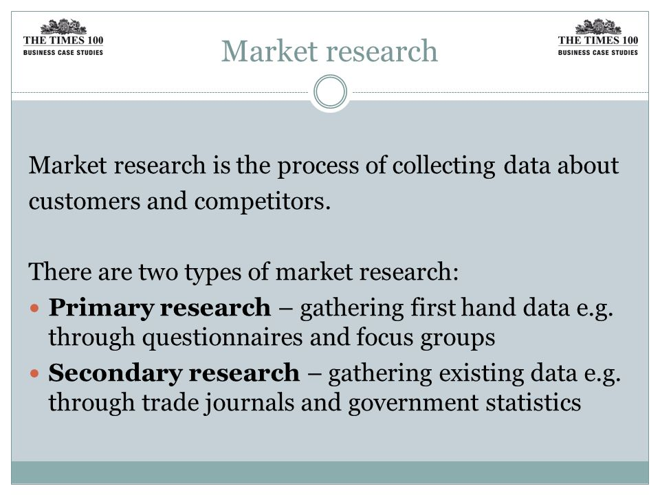 Market research Market research is the process of collecting data about. customers and competitors.
