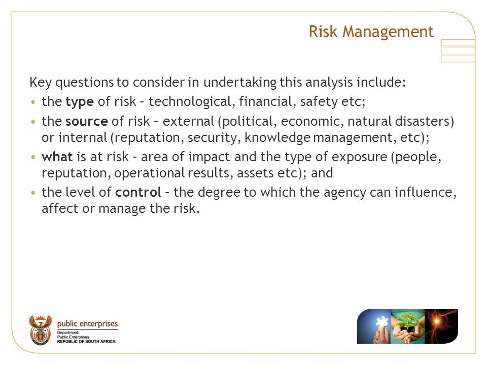 Risk Management Key questions to consider in undertaking this analysis include: the type of risk – technological, financial, safety etc;