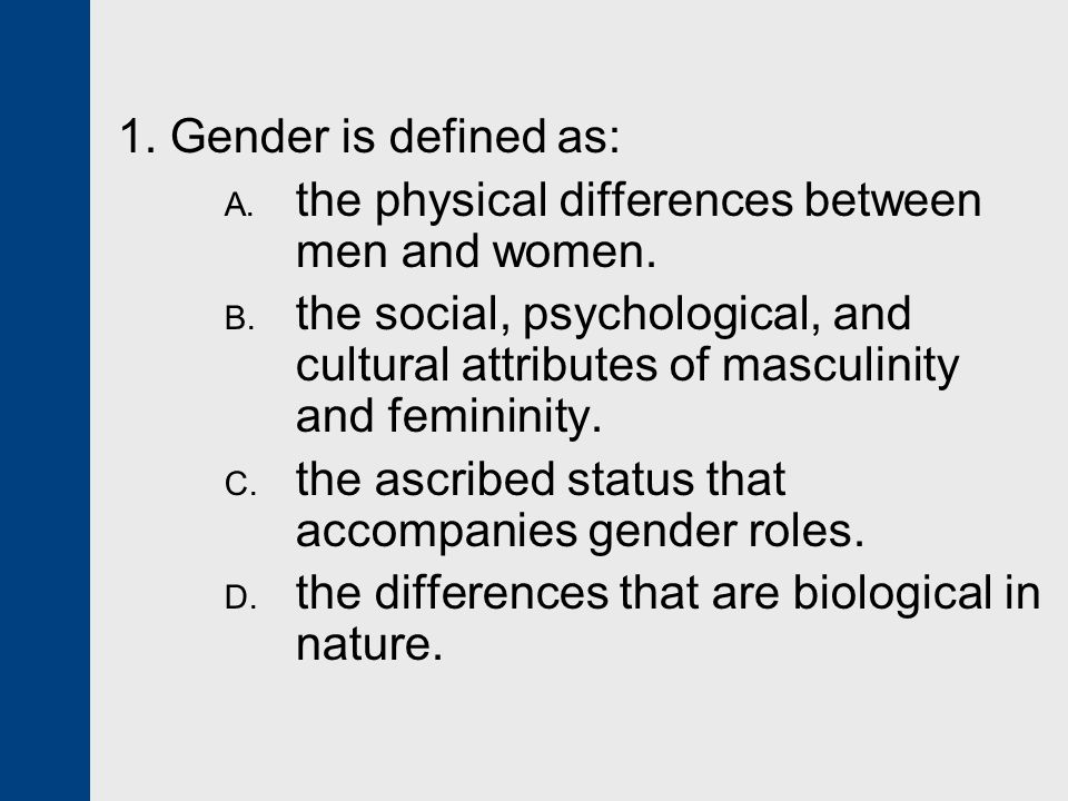 1. Gender is defined as: the physical differences between men and women.