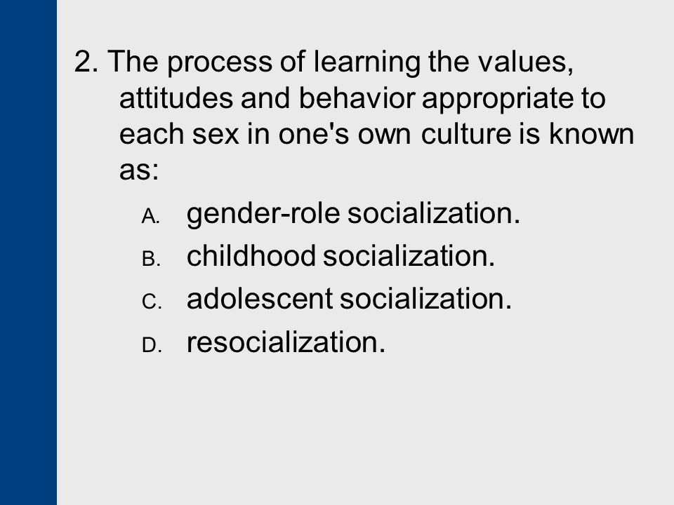 2. The process of learning the values, attitudes and behavior appropriate to each sex in one s own culture is known as: