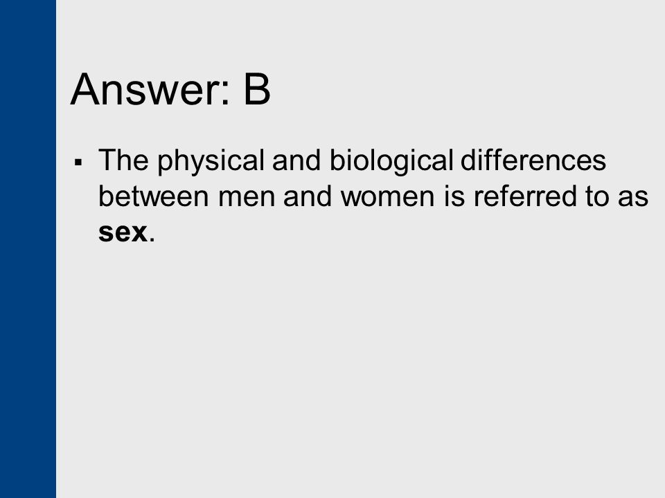 Answer: B The physical and biological differences between men and women is referred to as sex.