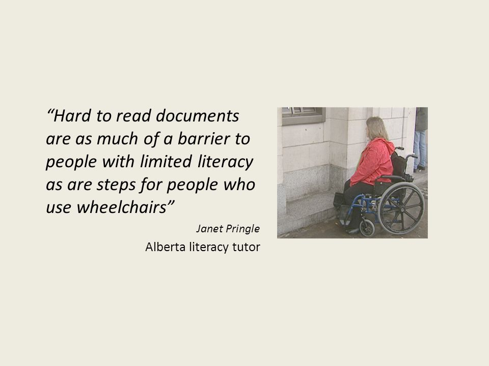 Hard to read documents are as much of a barrier to people with limited literacy as are steps for people who use wheelchairs