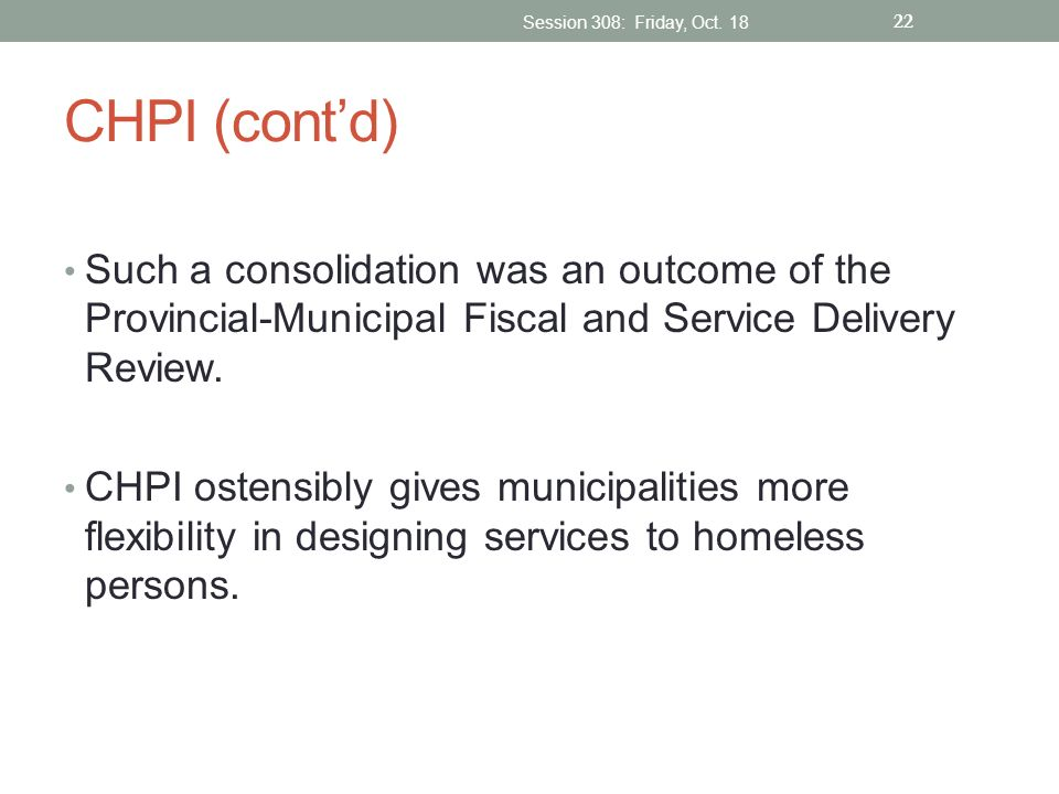 Session 308: Friday, Oct. 18 CHPI (cont'd) Such a consolidation was an outcome of the Provincial-Municipal Fiscal and Service Delivery Review.