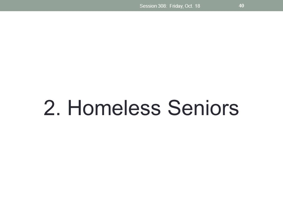 Session 308: Friday, Oct Homeless Seniors