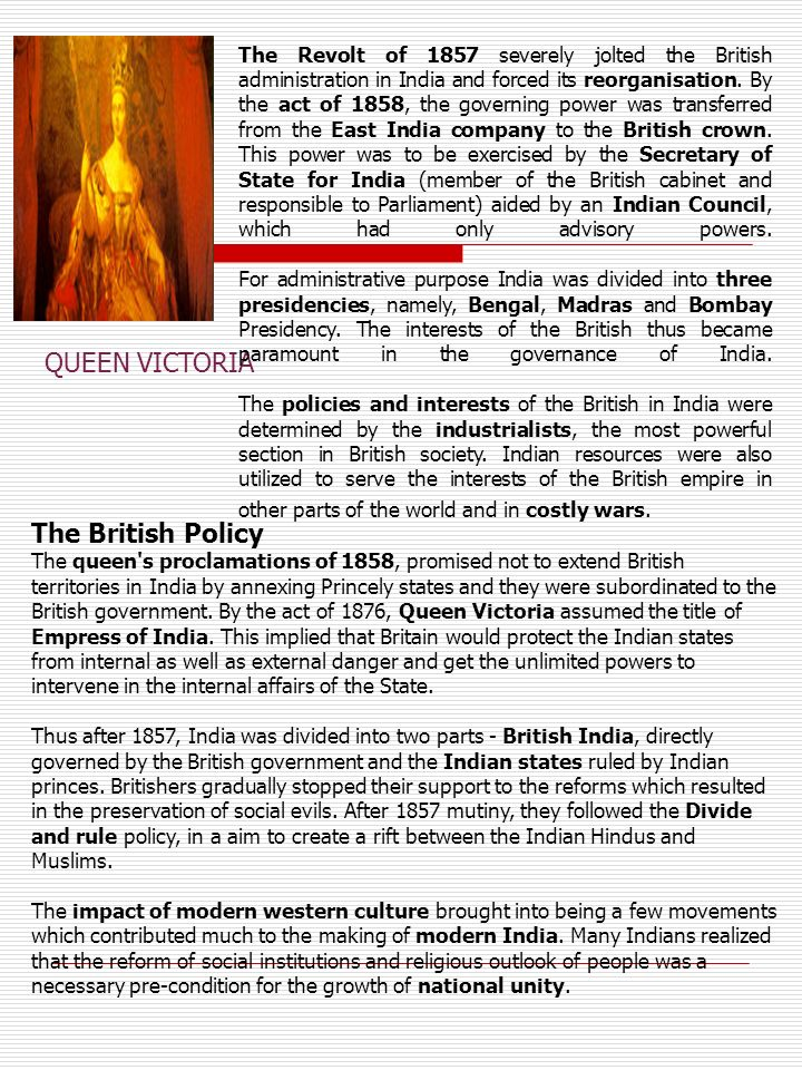 The Revolt of 1857 severely jolted the British administration in India and forced its reorganisation. By the act of 1858, the governing power was transferred from the East India company to the British crown. This power was to be exercised by the Secretary of State for India (member of the British cabinet and responsible to Parliament) aided by an Indian Council, which had only advisory powers. For administrative purpose India was divided into three presidencies, namely, Bengal, Madras and Bombay Presidency. The interests of the British thus became paramount in the governance of India. The policies and interests of the British in India were determined by the industrialists, the most powerful section in British society. Indian resources were also utilized to serve the interests of the British empire in other parts of the world and in costly wars.