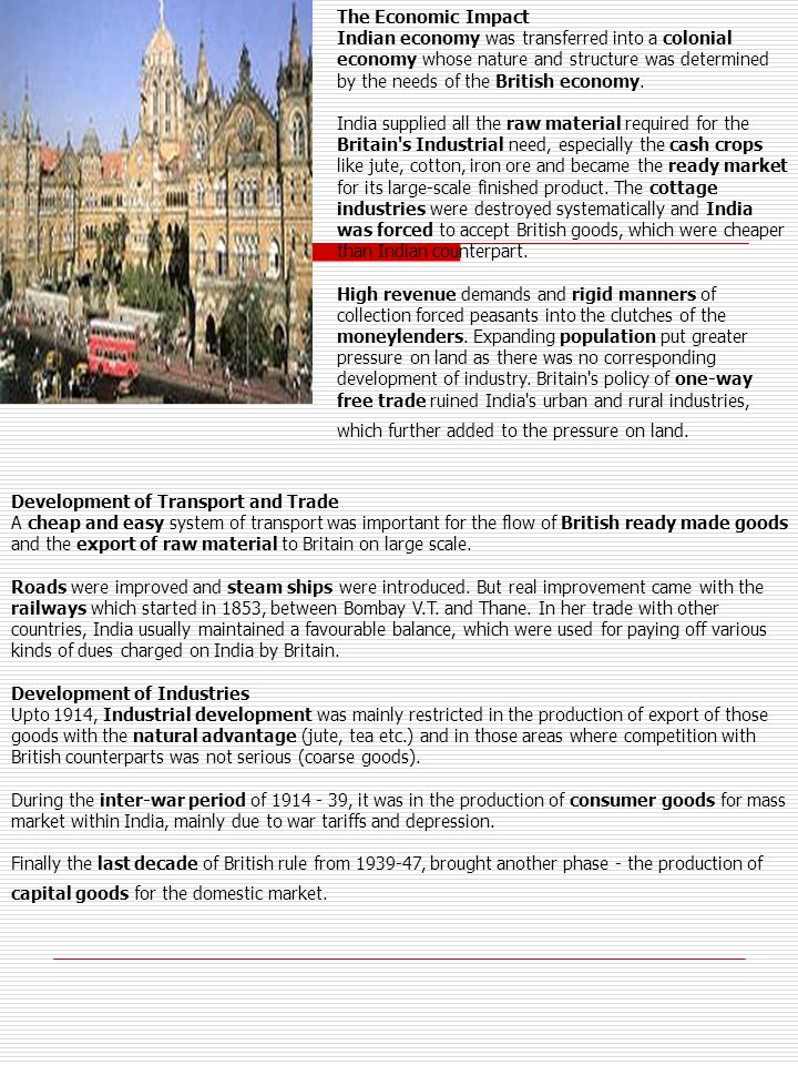 The Economic Impact Indian economy was transferred into a colonial economy whose nature and structure was determined by the needs of the British economy. India supplied all the raw material required for the Britain s Industrial need, especially the cash crops like jute, cotton, iron ore and became the ready market for its large-scale finished product. The cottage industries were destroyed systematically and India was forced to accept British goods, which were cheaper than Indian counterpart. High revenue demands and rigid manners of collection forced peasants into the clutches of the moneylenders. Expanding population put greater pressure on land as there was no corresponding development of industry. Britain s policy of one-way free trade ruined India s urban and rural industries, which further added to the pressure on land.