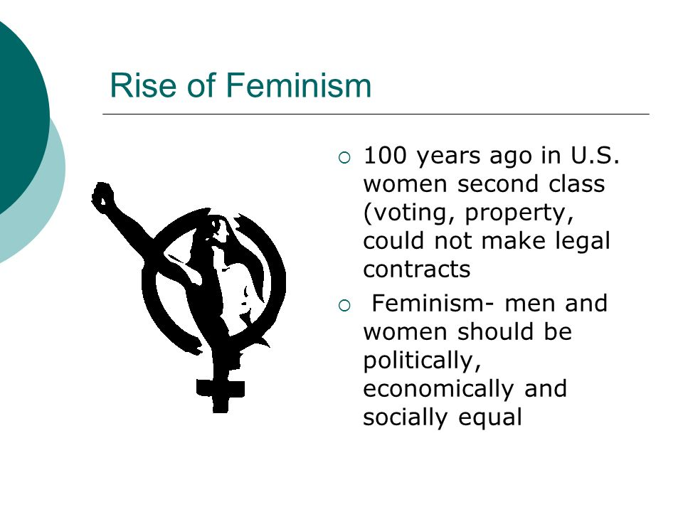 Rise of Feminism 100 years ago in U.S. women second class (voting, property, could not make legal contracts.