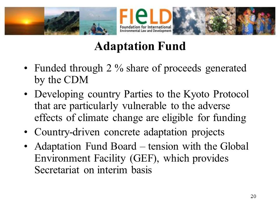 Adaptation Fund Funded through 2 % share of proceeds generated by the CDM.