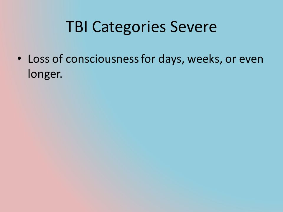 TBI Categories Severe Loss of consciousness for days, weeks, or even longer.