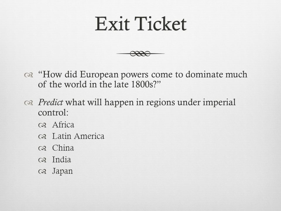 Exit Ticket How did European powers come to dominate much of the world in the late 1800s