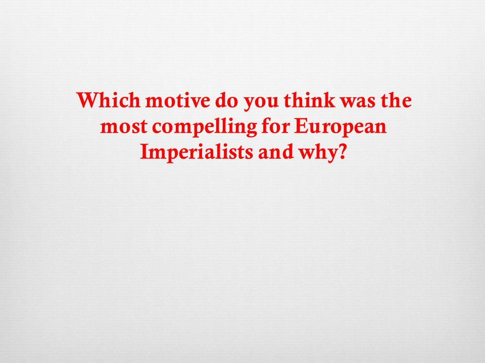 Which motive do you think was the most compelling for European Imperialists and why