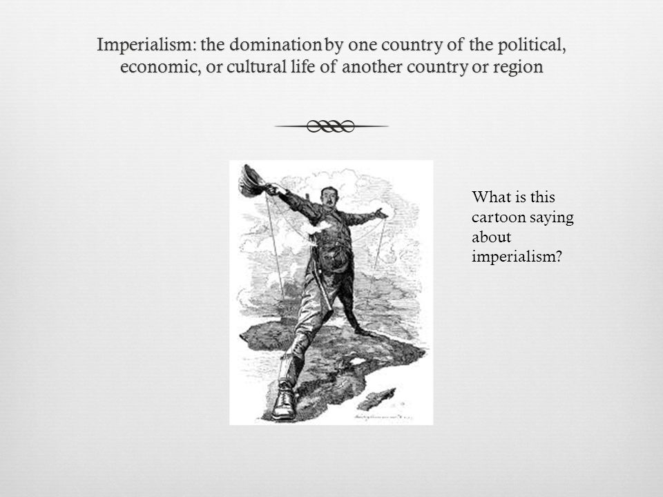 Imperialism: the domination by one country of the political, economic, or cultural life of another country or region