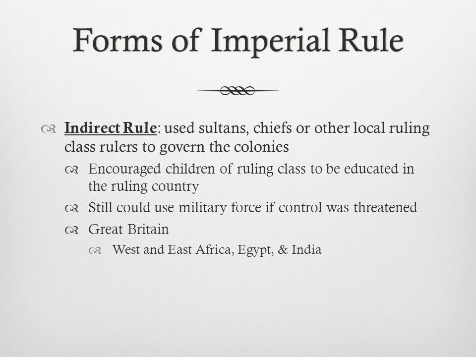 Forms of Imperial Rule Indirect Rule: used sultans, chiefs or other local ruling class rulers to govern the colonies.