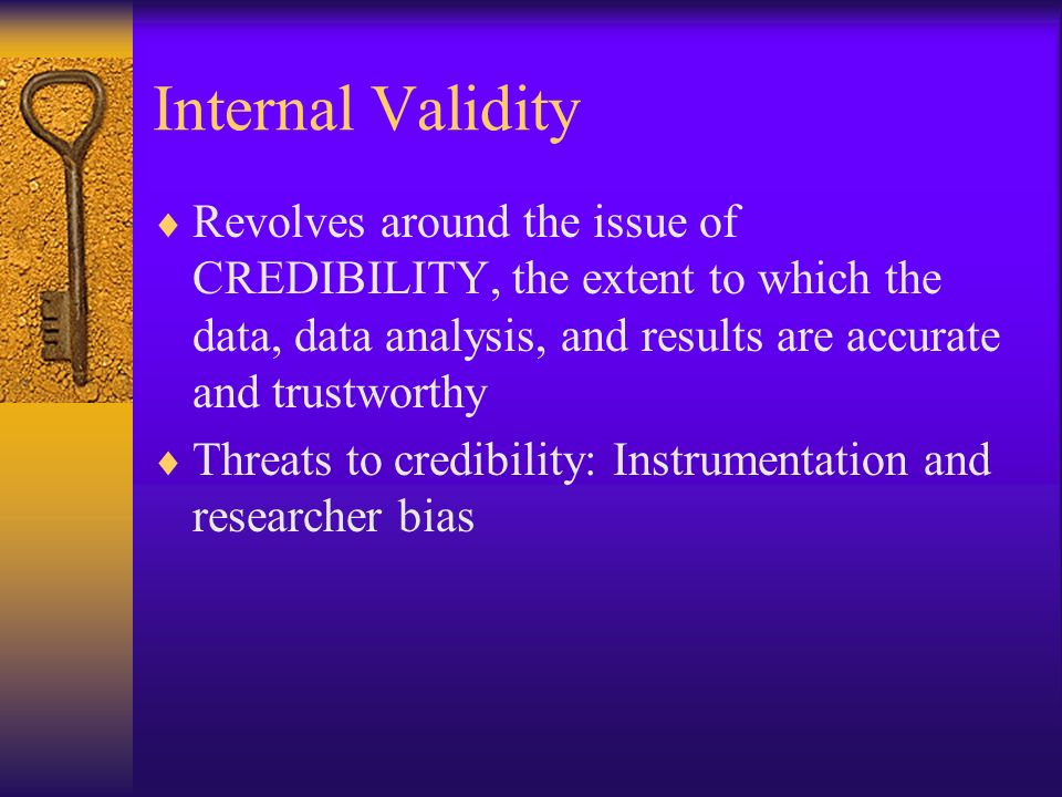 Internal Validity Revolves around the issue of CREDIBILITY, the extent to which the data, data analysis, and results are accurate and trustworthy.
