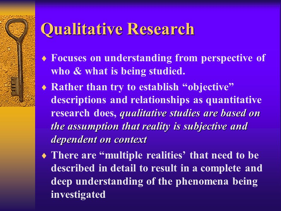 Qualitative Research Focuses on understanding from perspective of who & what is being studied.