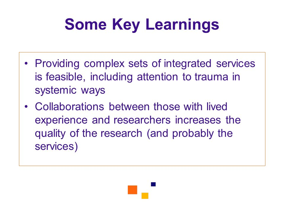 Some Key Learnings Providing complex sets of integrated services is feasible, including attention to trauma in systemic ways.