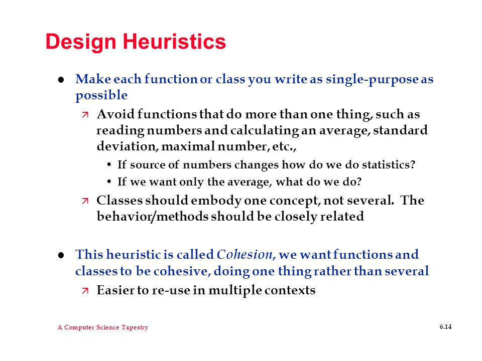 Design Heuristics Make each function or class you write as single-purpose as possible.
