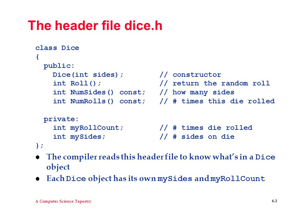 The header file dice.h class Dice. { public: Dice(int sides); // constructor. int Roll(); // return the random roll.