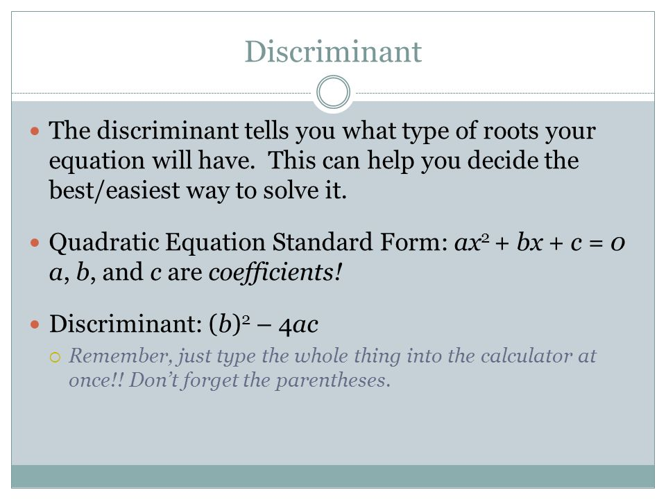 Discriminant The discriminant tells you what type of roots your equation will have. This can help you decide the best/easiest way to solve it.