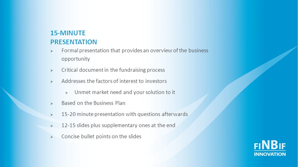 15-MINUTE PRESENTATION Formal presentation that provides an overview of the business opportunity. Critical document in the fundraising process.