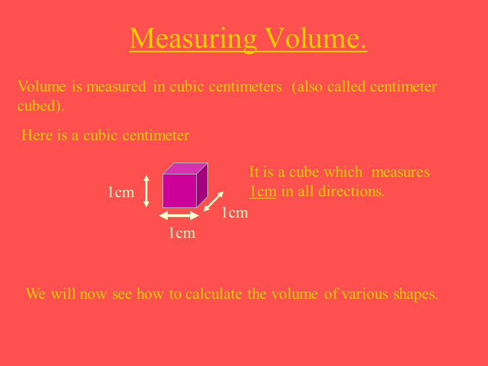 Measuring Volume. Volume is measured in cubic centimeters (also called centimeter cubed). Here is a cubic centimeter.