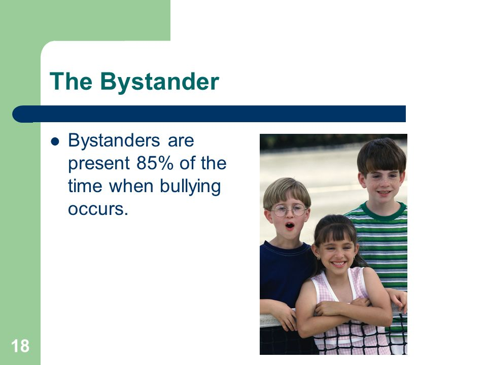 The Bystander Bystanders are present 85% of the time when bullying occurs.