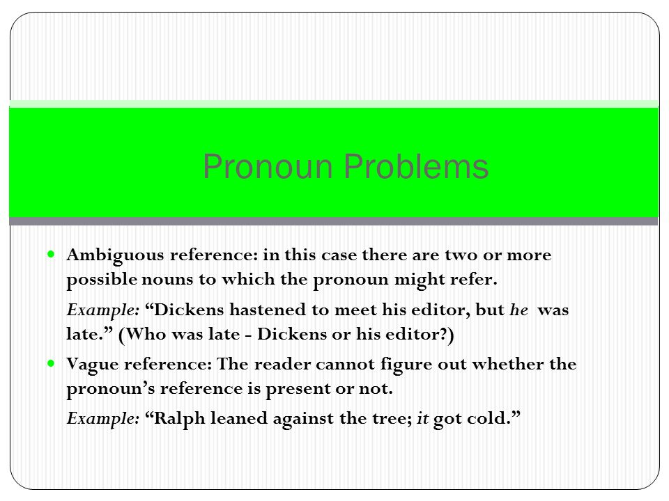Pronoun Problems Ambiguous reference: in this case there are two or more possible nouns to which the pronoun might refer.