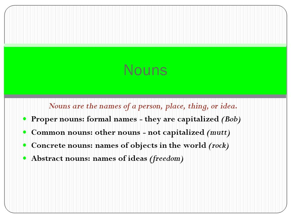 Nouns are the names of a person, place, thing, or idea.