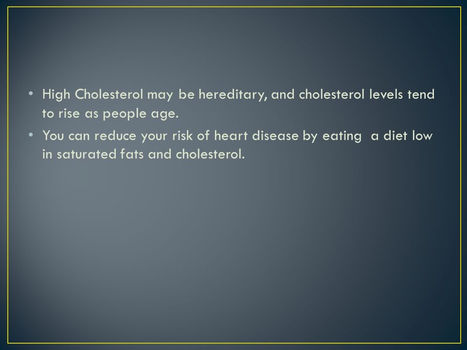 High Cholesterol may be hereditary, and cholesterol levels tend to rise as people age.