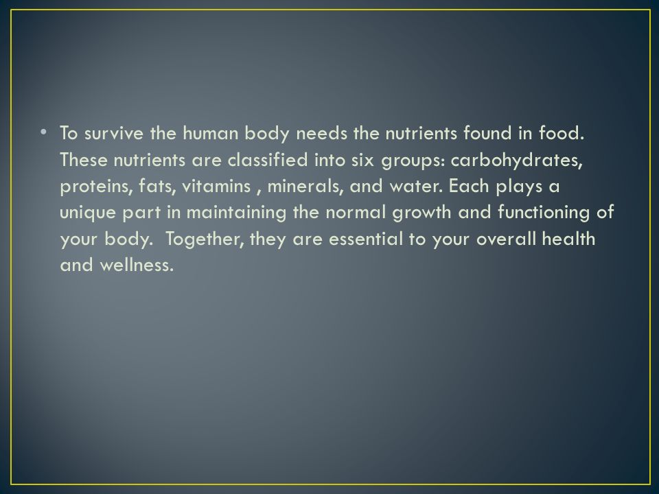To survive the human body needs the nutrients found in food