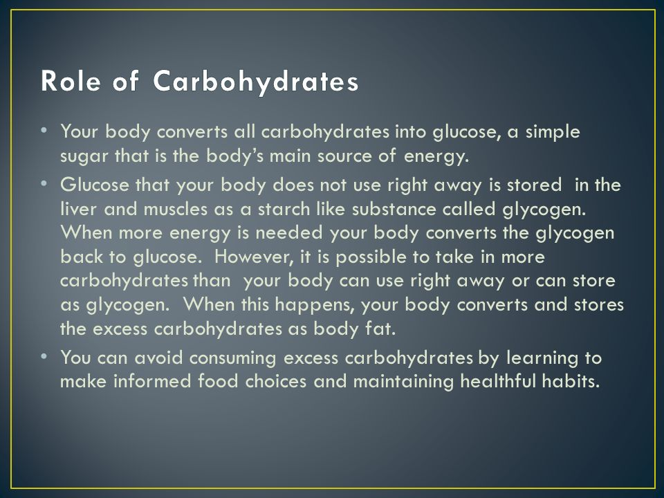 Role of Carbohydrates Your body converts all carbohydrates into glucose, a simple sugar that is the body's main source of energy.