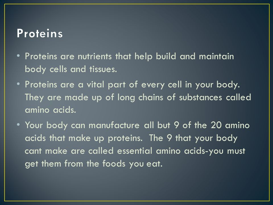 Proteins Proteins are nutrients that help build and maintain body cells and tissues.