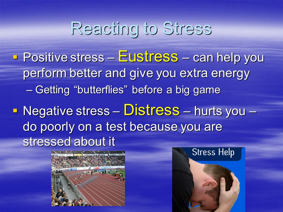 Reacting to Stress Positive stress – Eustress – can help you perform better and give you extra energy.