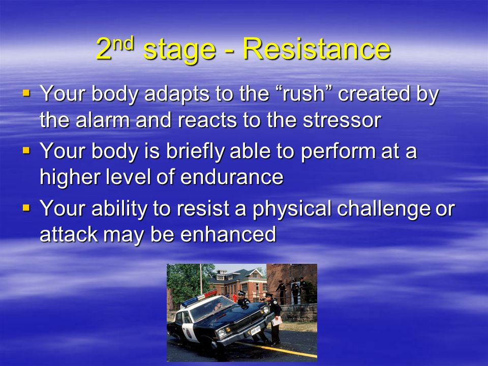2nd stage - Resistance Your body adapts to the rush created by the alarm and reacts to the stressor.
