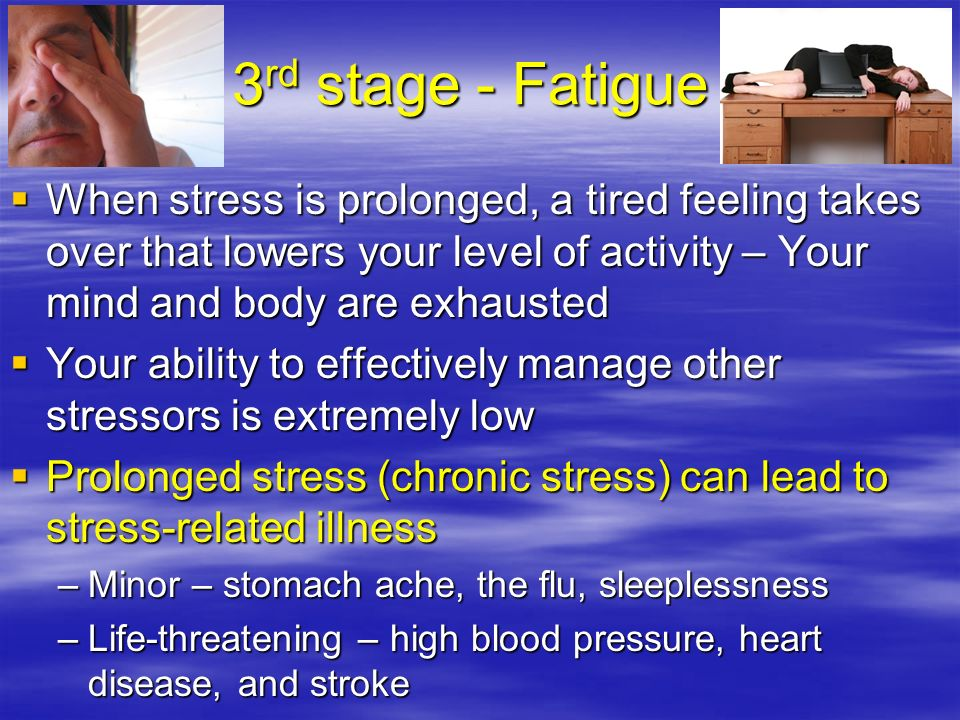 3rd stage - Fatigue When stress is prolonged, a tired feeling takes over that lowers your level of activity – Your mind and body are exhausted.