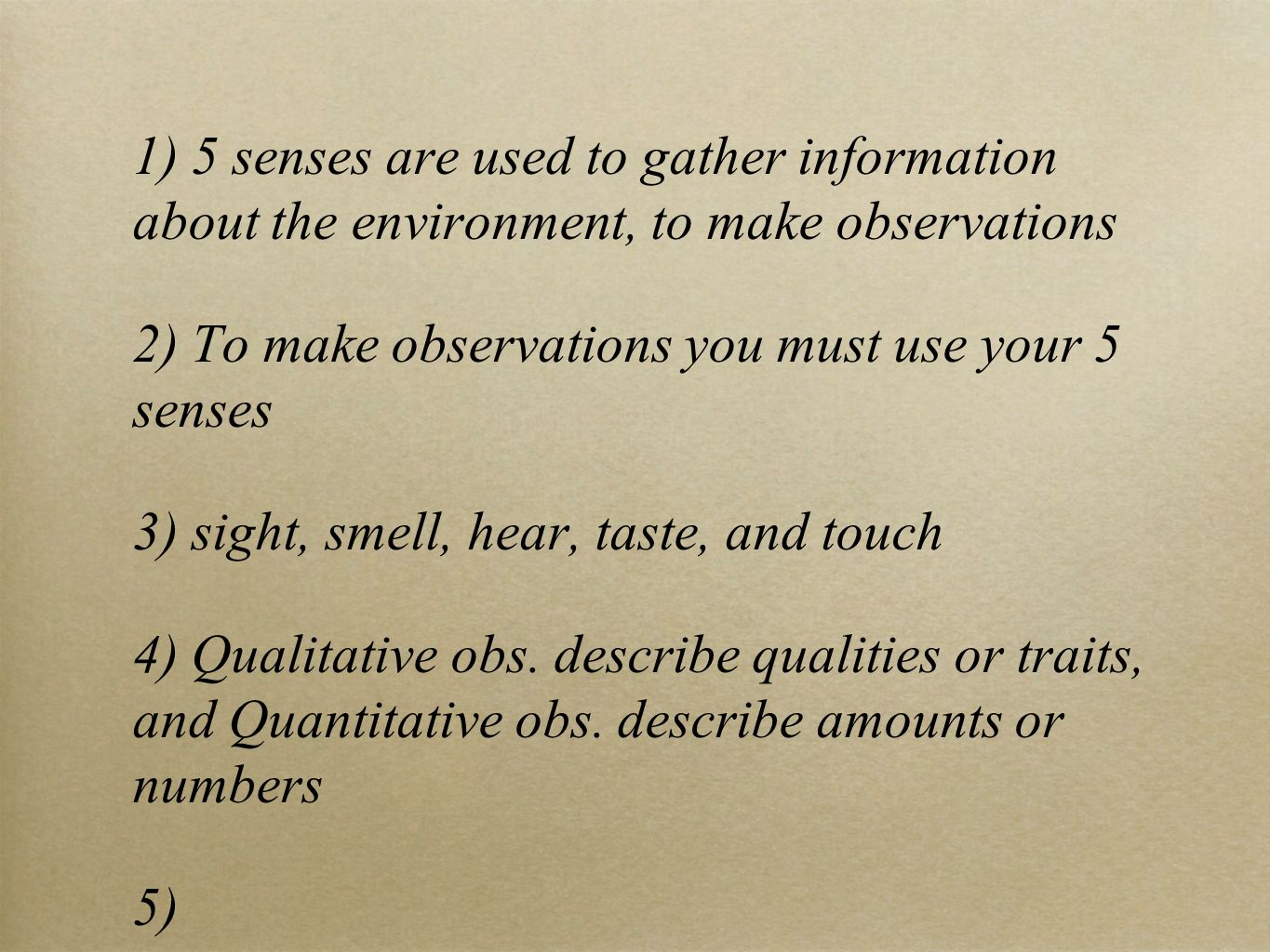1) 5 senses are used to gather information about the environment, to make observations