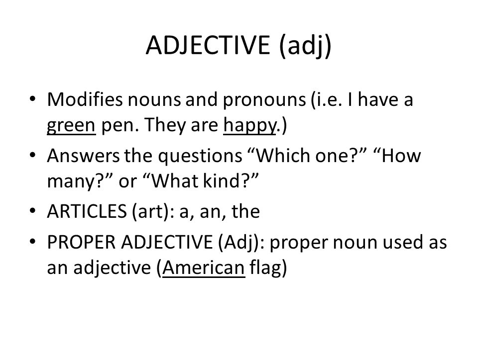 ADJECTIVE (adj) Modifies nouns and pronouns (i.e. I have a green pen. They are happy.)