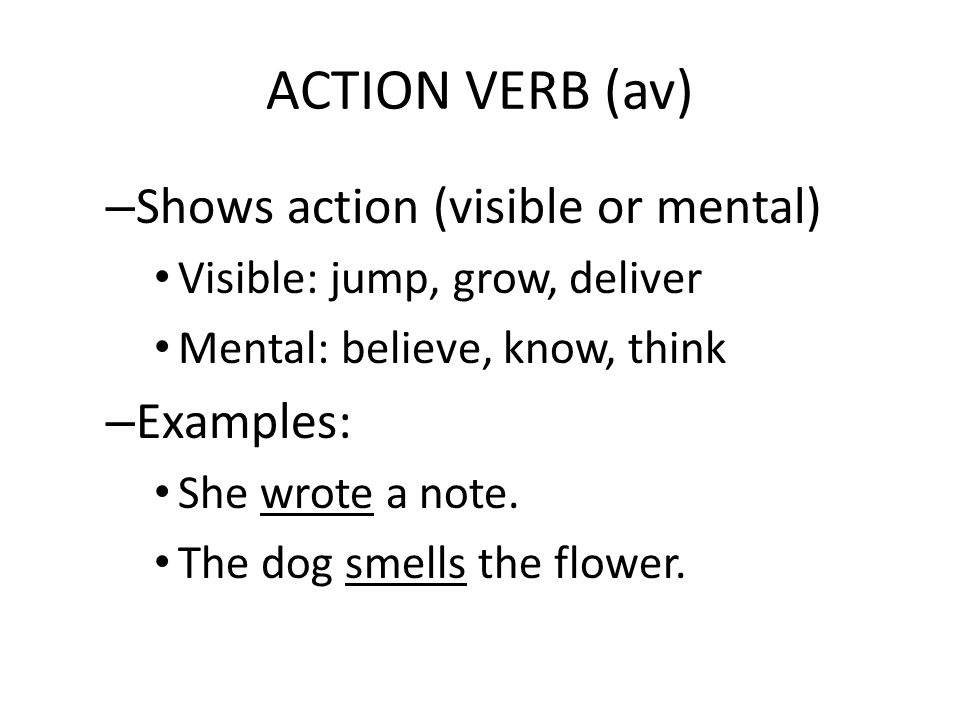 ACTION VERB (av) Shows action (visible or mental) Examples: