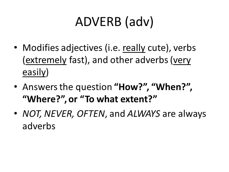 ADVERB (adv) Modifies adjectives (i.e. really cute), verbs (extremely fast), and other adverbs (very easily)