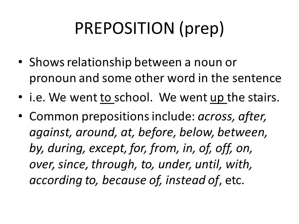 PREPOSITION (prep) Shows relationship between a noun or pronoun and some other word in the sentence.