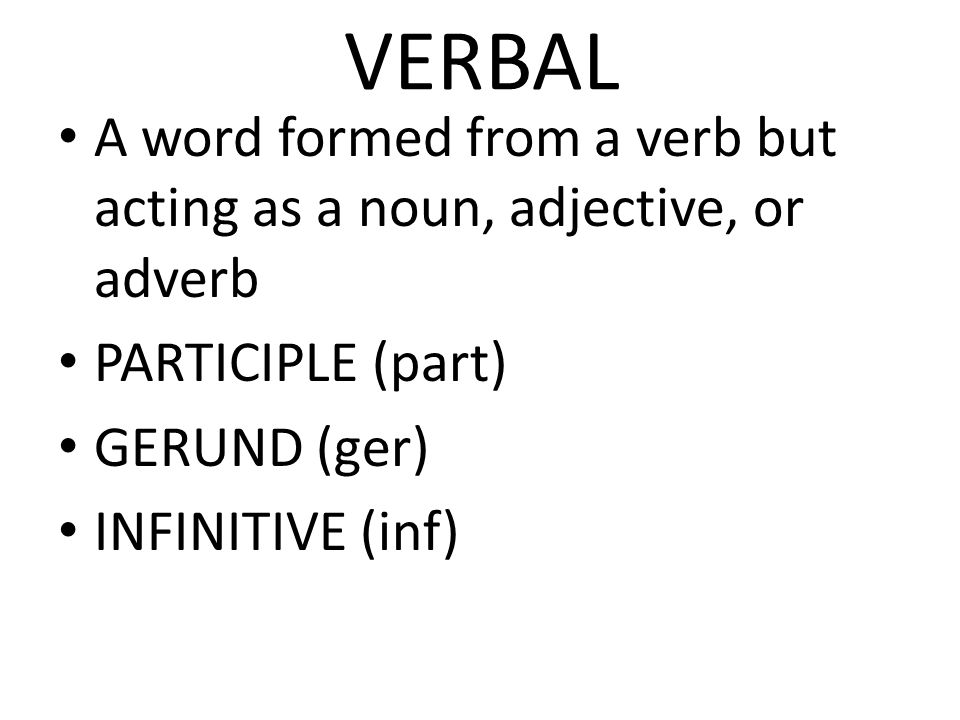VERBAL A word formed from a verb but acting as a noun, adjective, or adverb. PARTICIPLE (part) GERUND (ger)