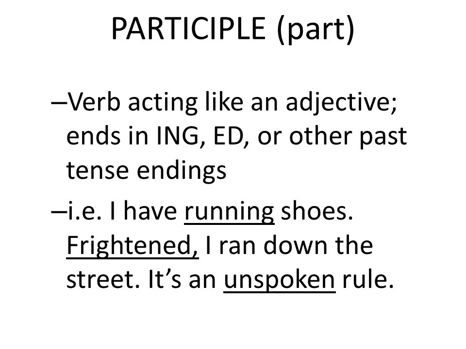 PARTICIPLE (part) Verb acting like an adjective; ends in ING, ED, or other past tense endings.