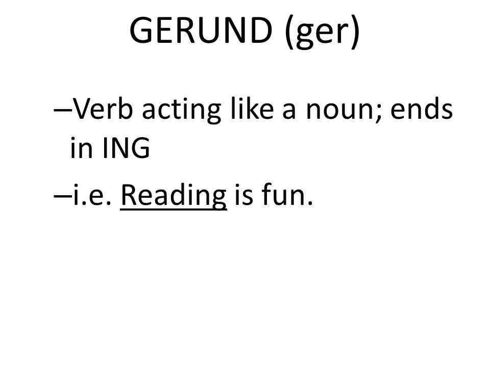 GERUND (ger) Verb acting like a noun; ends in ING i.e. Reading is fun.